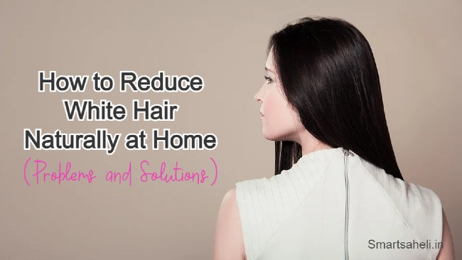 How to Reduce White Hair Naturally at Home - Problems and Solutions