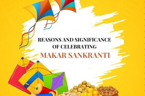 Reasons and Significance of Celebrating Makar Sankranti
